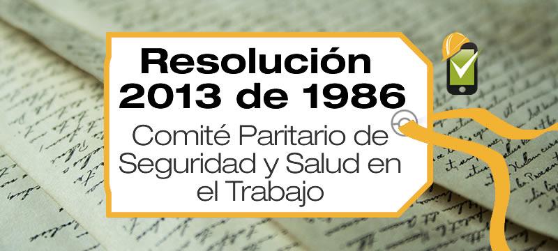 La Resolución 2013 de 1986 reglamenta la organización y funcionamiento de los Comités Paritarios de Seguridad y Salud en el TrabajoLa Resolución 2013 de 1986 reglamenta la organización y funcionamiento de los Comités Paritarios de Seguridad y Salud en el Trabajo