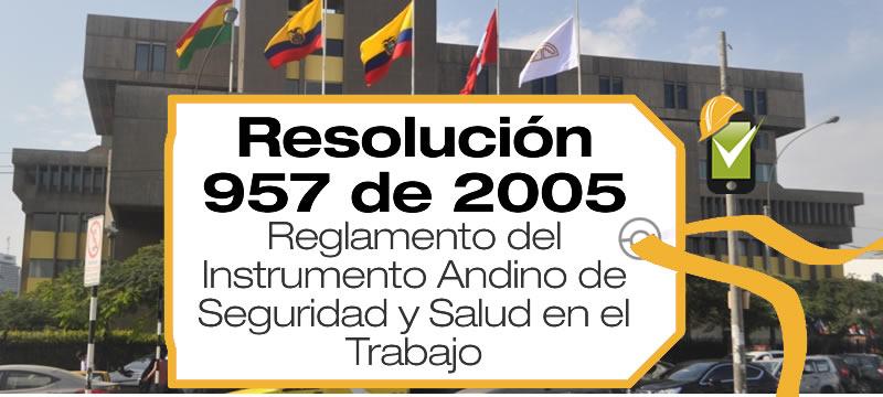 La Resolución 957 de 2005 de la Comunidad Andina reglamenta el Instrumento Andino de Seguridad y Salud en el Trabajo.