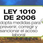 La Ley 1010 de 2006 adopta medidas para prevenir, corregir y sancionar el acoso laboral y otros hostigamientos en las relaciones de trabajo.