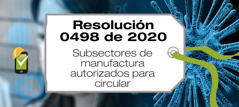 La Resolución 0498 de 2020 establece los subsectores de manufacturas y sus cadenas, a los que les está permitido el derecho de circulación.