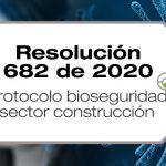 La Resolución 682 de 2020 adopta el protocolo de bioseguridad para el manejo y control del riesgo del Coronavirus COV1D-19 en el sector de la construcción de edificaciones