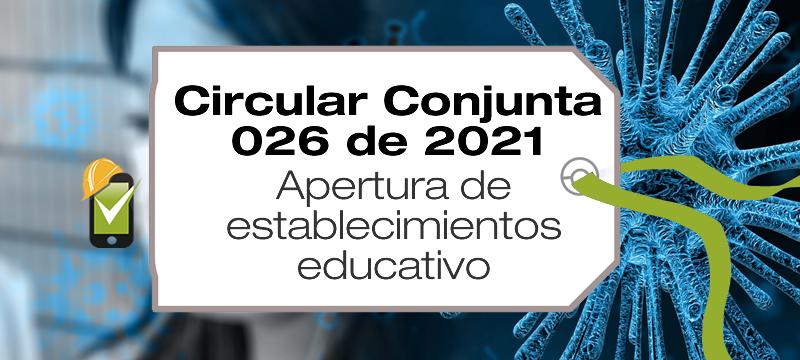 La Circular Conjunta 026 de 0221 de Minsalud y Mineducación trata sobe la apertura de establecimientos educativos.