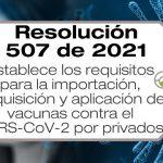 La Resolución 507 de 2021 establece los requisitos para la importación, adquisición y aplicación de vacunas contra el SARS-CoV-2 por privados.