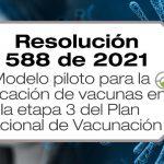 La Resolución 588 de 2021 establece el modelo piloto para la aplicación de vacunas en la etapa 3 del Plan Nacional de Vacunación.