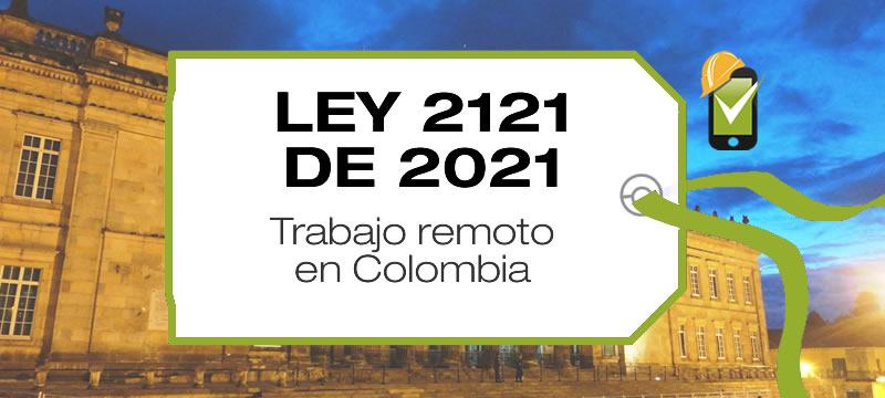 La Ley 2121 de 2021 crea el régimen de trabajo remoto establece normas para promoverlo y regularlo en Colombia.