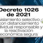 El Decreto 1026 de 2021 decreta el aislamiento selectivo con distanciamiento individual responsable y la reactivación económica segura.