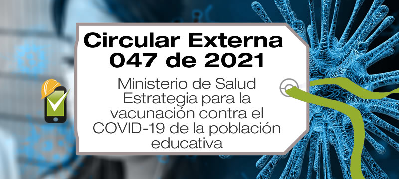 La estrategia para la vacunación contra el COVID-19 de la población educativa fue establecida en la Circular Externa 047 de 2021.